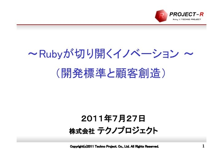 ~Rubyが切り開くイノベーション ~   (開発標準と顧客創造)      2011年7月27日    株式会社 テクノプロジェクト    Copyright(c)2011 Techno Project. Co., Ltd. All Righ...
