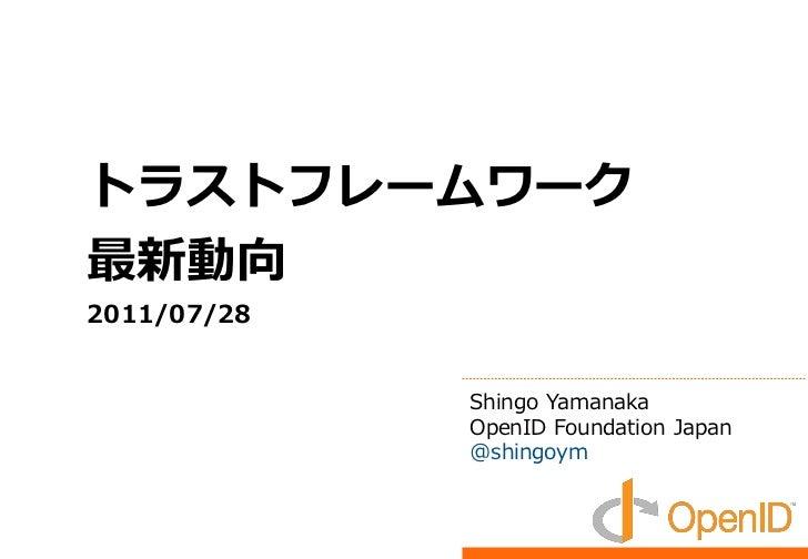 トラストフレームワーク最新動向2011/07/28             Shingo Yamanaka             OpenID Foundation Japan             @shingoym