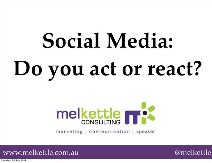 Social Media:         Do you act or react?www.melkettle.com.au      @melkettleMonday, 25 July 2011