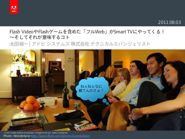 2011.08.03      Flash VideoやFlashゲームを含めた「フルWeb」がSmart TVにやってくる!      〜そしてそれが意味するコト      太田禎一 | アドビ システムズ 株式会社 テクニカルエバンジェリス...