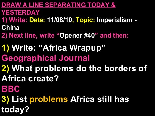 """DRAW A LINE SEPARATING TODAY & YESTERDAY 1) Write: Date: 11/08/10, Topic: Imperialism - China 2) Next line, write """"Opener ..."""