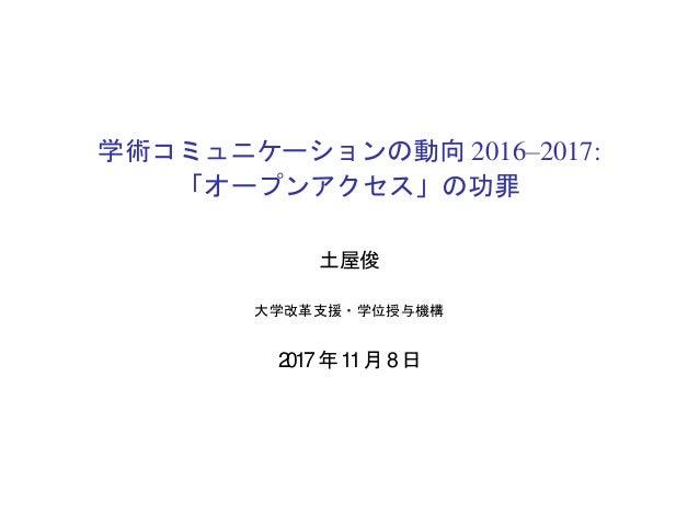 学術コミュニケーションの動向 2016–2017: 「オープンアクセス」の功罪 土屋俊 大学改革支援・学位授与機構 2017年 11月 8日