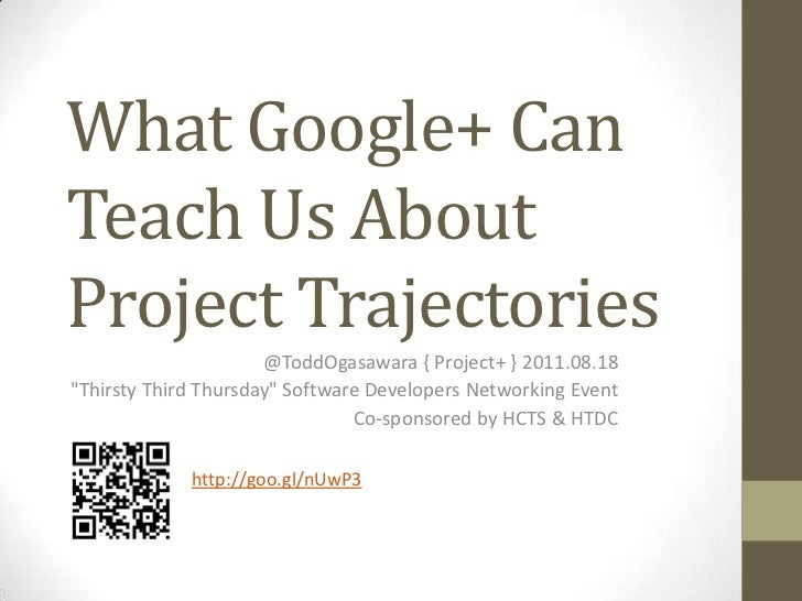 "What Google+ Can Teach Us About Project Trajectories<br />@ToddOgasawara { Project+ } 2011.08.18<br />""Thirsty Third Thurs..."