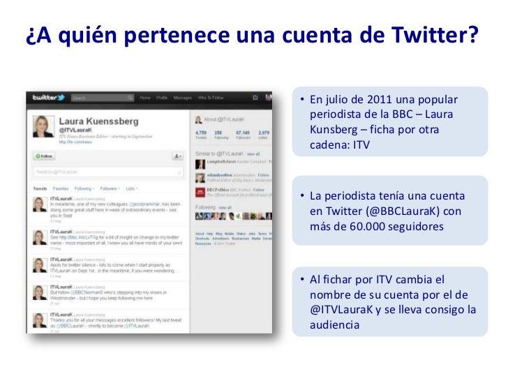 ¿A quién pertenece una cuenta de Twitter?<br /><ul><li>En julio de 2011 una popular periodista de la BBC – Laura Kunsberg ...