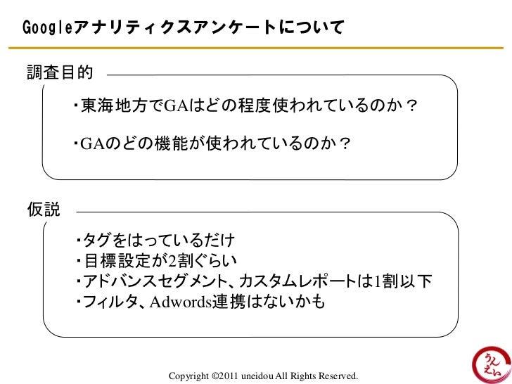 Googleアナリティクスアンケートについて調査目的     ・東海地方でGAはどの程度使われているのか?     ・GAのどの機能が使われているのか?仮説     ・タグをはっているだけ     ・目標設定が2割ぐらい     ・アドバンスセ...