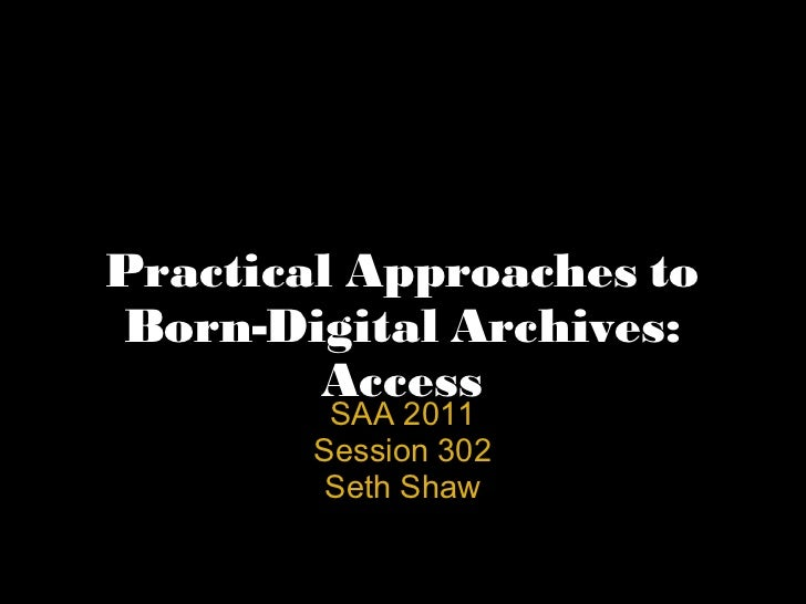 Practical Approaches to Born-Digital Archives: Access SAA 2011 Session 302 Seth Shaw