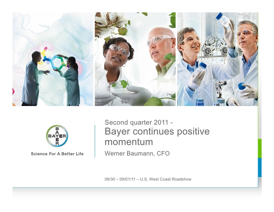 Second quarter 2011 -Bayer continues positivemomentumWerner Baumann, CFO08/30 – 09/01/11 – U.S. West Coast Roadshow