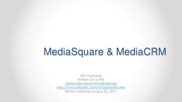 MediaSquare & MediaCRM<br />VRT-medialab<br />Robbie De Sutter<br />robbie.desutter@vrtmedialab.be<br />http://www.linkedi...
