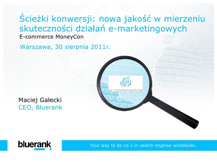 Ścieżki konwersji: nowa jakość w mierzeniu skuteczności działań e-marketingowych E-commerce MoneyCon Warszawa, 30 sierpnia...