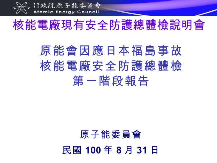 原能會因應日本福島事故 核能電廠安全防護總體檢 第一階段報告 原子能委員會 民國 100 年 8 月 31 日 核能電廠現有安全防護總體檢說明會