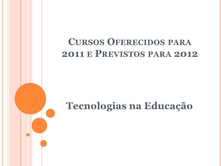 CURSOS OFERECIDOS PARA2011 E PREVISTOS PARA 2012Tecnologias na Educação