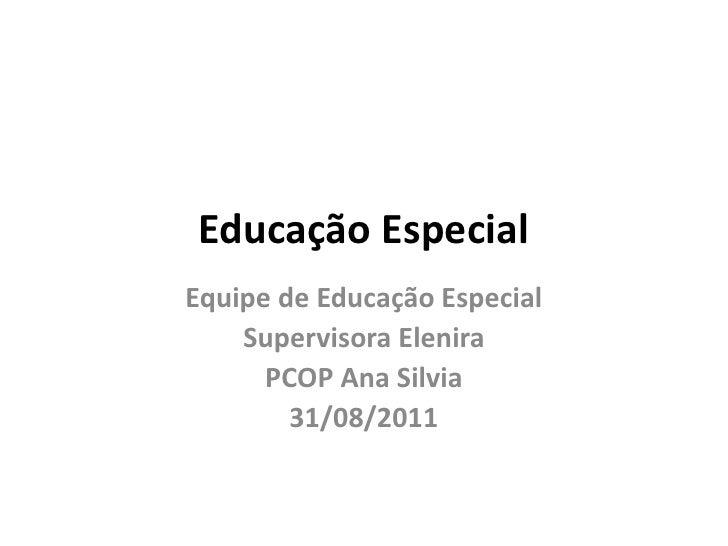 Educação EspecialEquipe de Educação Especial    Supervisora Elenira      PCOP Ana Silvia        31/08/2011