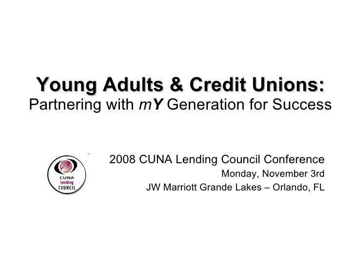 Young Adults & Credit Unions: Partnering with  m Y  Generation for Success 2008 CUNA Lending Council Conference Monday, No...