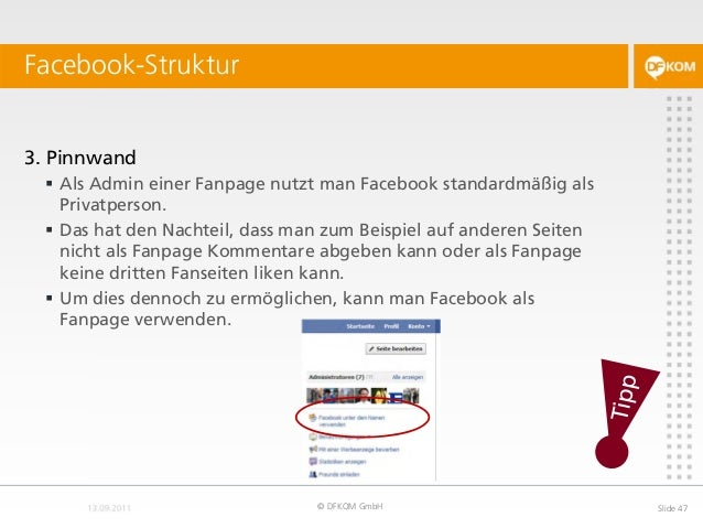 Facebook-Struktur © DFKOM GmbH Slide 47 3. Pinnwand  Als Admin einer Fanpage nutzt man Facebook standardmäßig als Privatp...