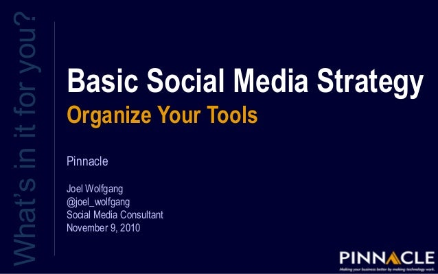 Basic Social Media Strategy Organize Your Tools What'sinitforyou? Pinnacle Joel Wolfgang @joel_wolfgang Social Media Consu...