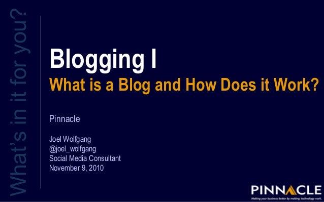 Blogging I What is a Blog and How Does it Work? What'sinitforyou? Pinnacle Joel Wolfgang @joel_wolfgang Social Media Consu...