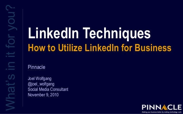 LinkedIn Techniques How to Utilize LinkedIn for Business What'sinitforyou? Pinnacle Joel Wolfgang @joel_wolfgang Social Me...
