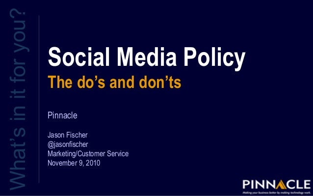 Social Media Policy The do's and don'ts What'sinitforyou? Pinnacle Jason Fischer @jasonfischer Marketing/Customer Service ...