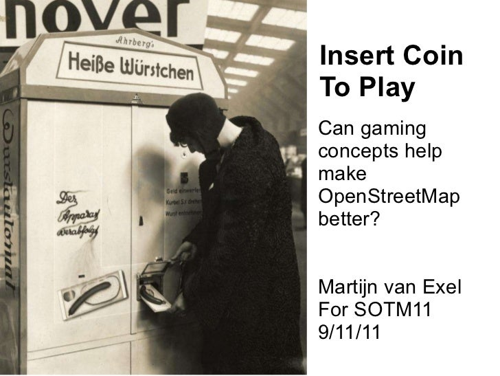 Insert Coin To Play Can gaming concepts help make OpenStreetMap better? Martijn van Exel For SOTM11 9/11/11