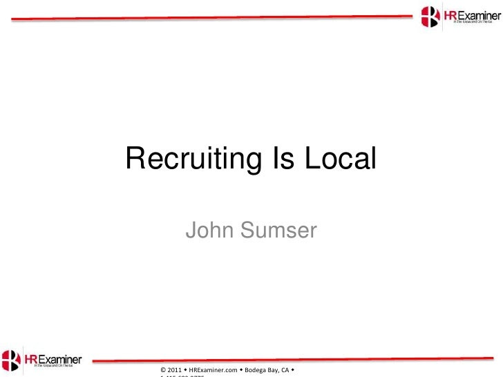 Recruiting Is Local<br />John Sumser<br />© 2011 HRExaminer.comBodega Bay, CA  1.415.683.0775 <br />