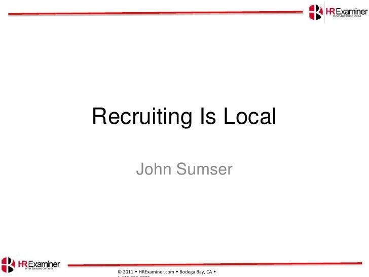 Recruiting Is Local<br />John Sumser<br />© 2011 HRExaminer.com Bodega Bay, CA  1.415.683.0775 <br />