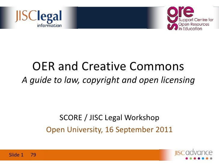 OER and Creative CommonsA guide to law, copyright and open licensing<br />SCORE / JISC Legal Workshop<br />Open University...