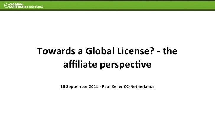 Towards a Global License? -‐ the     affiliate perspec7ve        16 September 2011 -‐ Paul Keller...