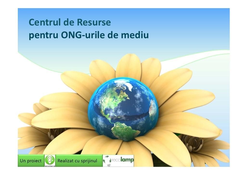Centrul de Resurse    pentru ONG-urile de mediuUn proiect   Realizat cu sprijinul
