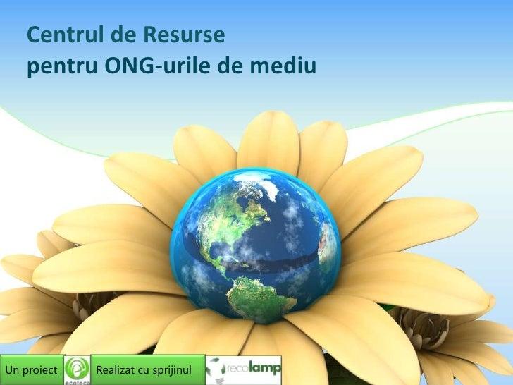 Centrul de Resursepentru ONG-urile de mediu<br />Un proiect<br />Realizat cu sprijinul<br />