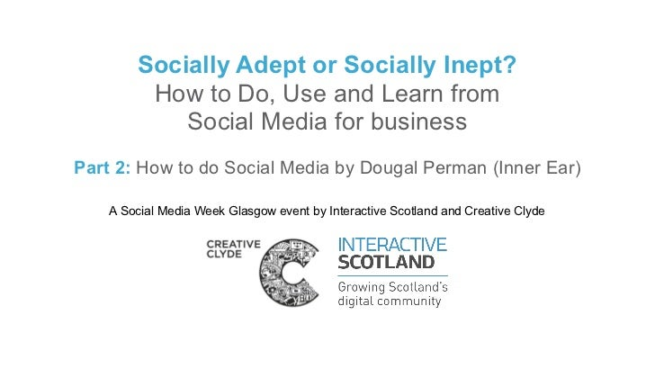 Socially Adept or Socially Inept?         How to Do, Use and Learn from            Social Media for businessPart 2: How to...