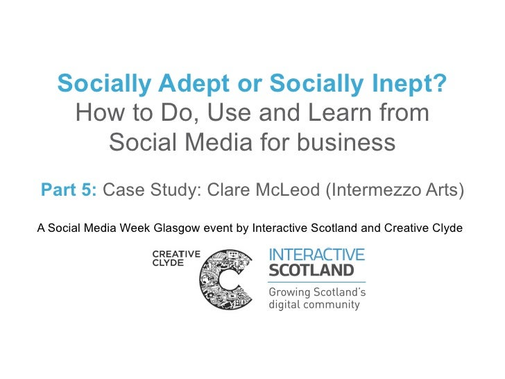 Socially Adept or Socially Inept?    How to Do, Use and Learn from       Social Media for businessPart 5: Case Study: Clar...