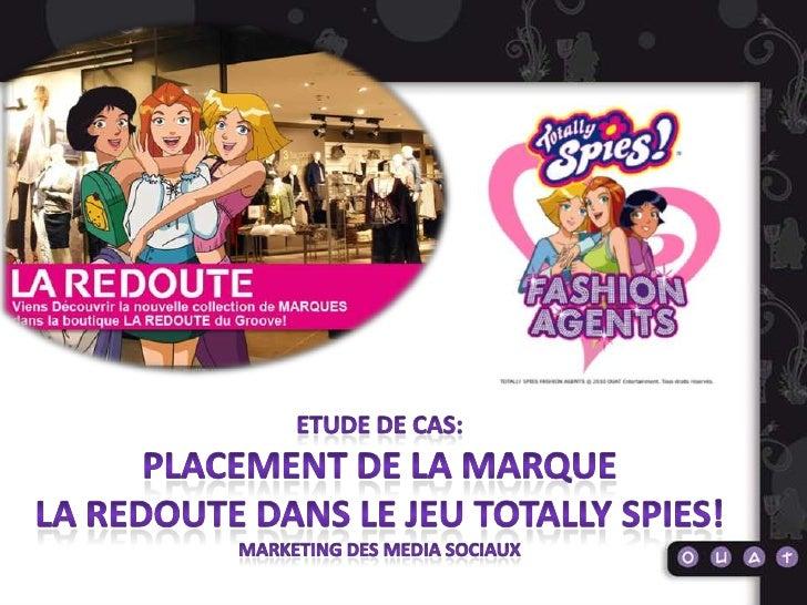 ETUDE DE CAS: <br />PLACEMENT de la marque<br />La redoute DANS LE JEU Totally spies!<br />Marketing des media sociaux<br />