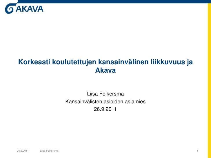 Korkeasti koulutettujen kansainvälinen liikkuvuus ja Akava<br />Liisa Folkersma<br />Kansainvälisten asioiden asiamies<br ...
