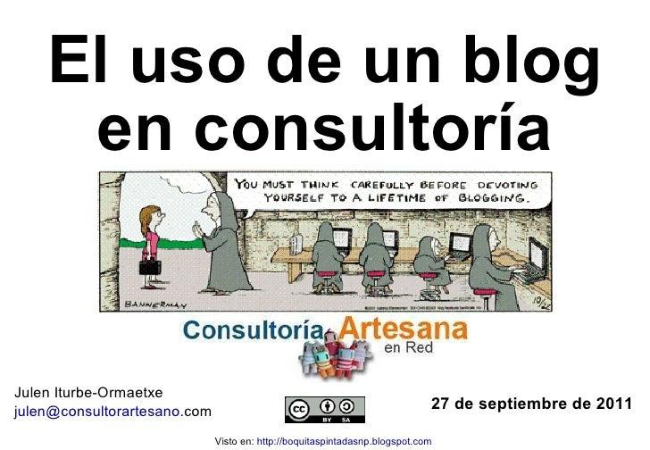 El uso de un blog en consultoría 27 de septiembre de 2011 Julen Iturbe-Ormaetxe julen @ consultorartesano . com   Visto en...
