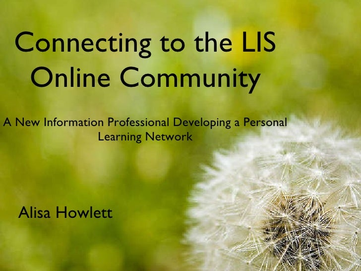 <ul><li>A New Information Professional Developing a Personal Learning Network </li></ul>Connecting to the LIS Online Commu...