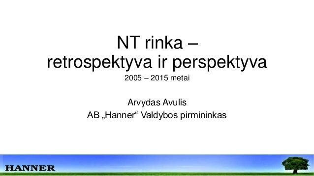 """NT rinka – retrospektyva ir perspektyva 2005 – 2015 metai Arvydas Avulis AB """"Hanner"""" Valdybos pirmininkas"""