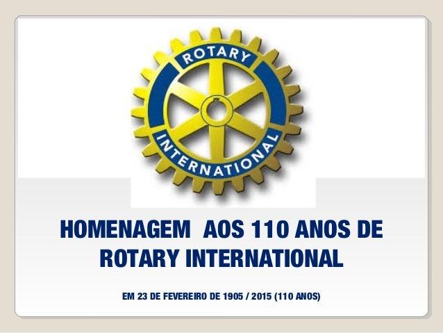 HOMENAGEM AOS 110 ANOS DE ROTARY INTERNATIONAL EM 23 DE FEVEREIRO DE 1905 / 2015 (110 ANOS)