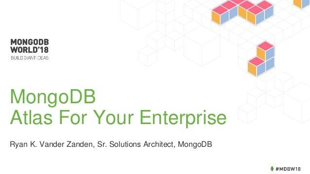 MongoDB Atlas For Your Enterprise Ryan K. Vander Zanden, Sr. Solutions Architect, MongoDB