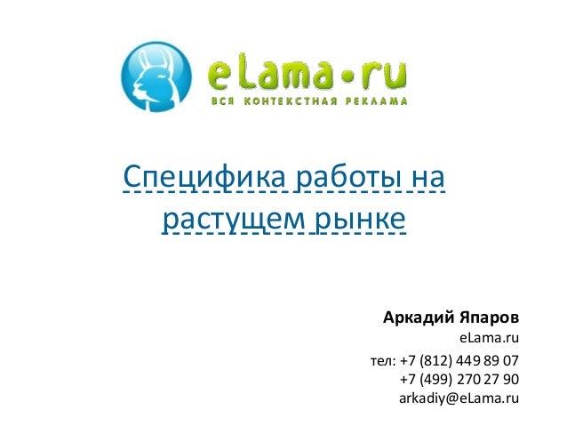 Специфика работы на  растущем рынке  Аркадий Япаров  eLama.ru  тел: +7 (812) 449 89 07  +7 (499) 270 27 90  arkadiy@eLama....