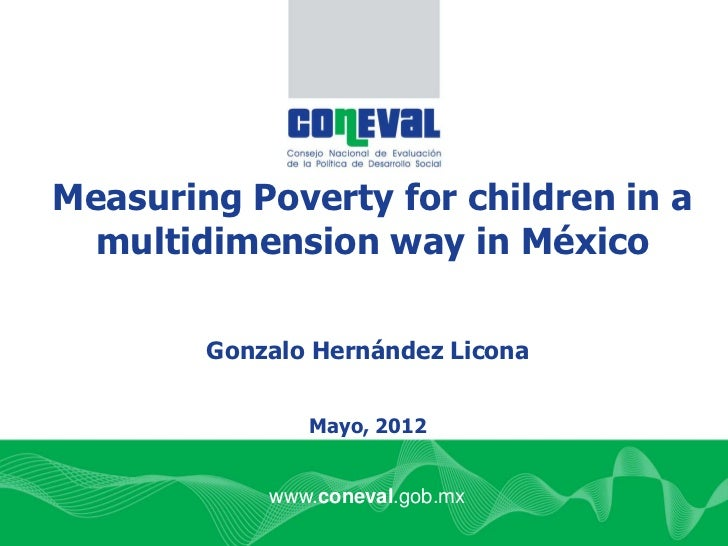 Measuring Poverty for children in a  multidimension way in México        Gonzalo Hernández Licona               Mayo, 2012...