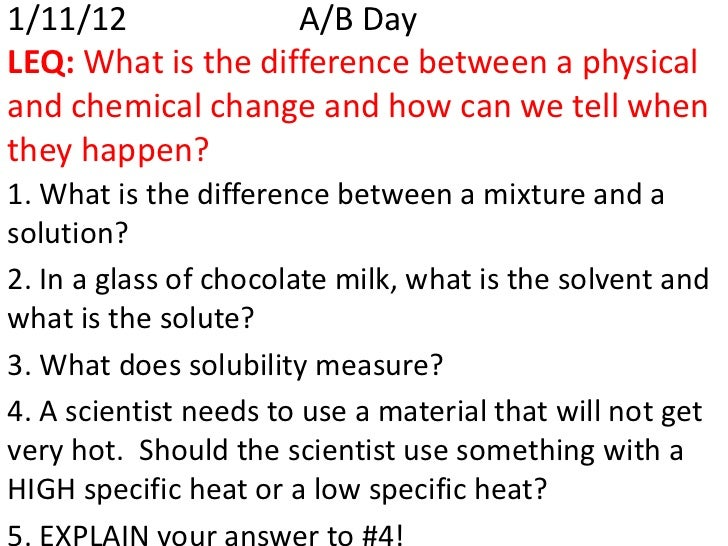 1/11/12             A/B DayLEQ: What is the difference between a physicaland chemical change and how can we tell whenthey ...