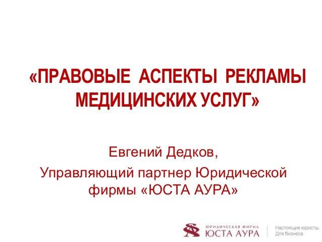 «ПРАВОВЫЕ АСПЕКТЫ РЕКЛАМЫ МЕДИЦИНСКИХ УСЛУГ» Евгений Дедков, Управляющий партнер Юридической фирмы «ЮСТА АУРА»