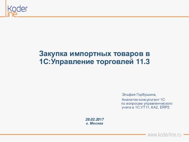 Закупка импортных товаров в 1С:Управление торговлей 11.3 Эльфия Горбушина, Аналитик-консультант 1С по вопросам управленчес...