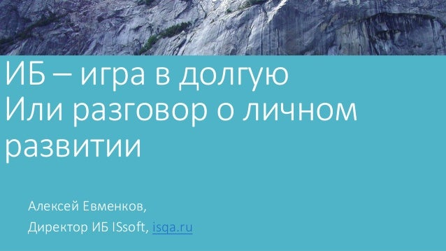 ИБ – игра в долгую Или разговор о личном развитии Алексей Евменков, Директор ИБ ISsoft, isqa.ru