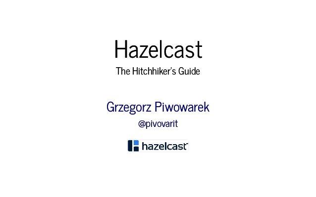 HazelcastHazelcast The Hitchhiker's GuideThe Hitchhiker's Guide Grzegorz PiwowarekGrzegorz Piwowarek @pivovarit@pivovarit