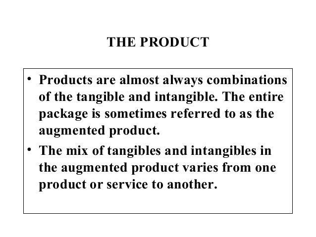 THE PRODUCT• Products are almost always combinations  of the tangible and intangible. The entire  package is sometimes ref...