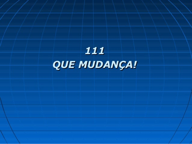 111111 QUE MUDANÇA!QUE MUDANÇA!