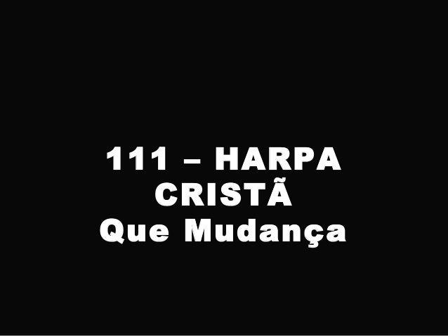 111 – HARPA CRISTÃ Que Mudança
