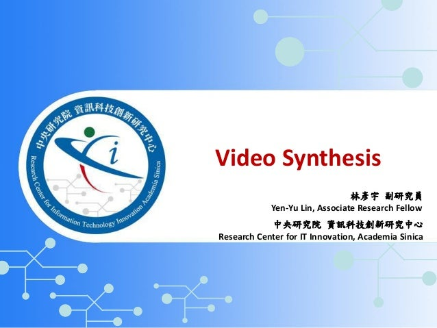 Video Synthesis Yen-Yu Lin, Associate Research Fellow Research Center for IT Innovation, Academia Sinica 中央研究院 資訊科技創新研究中心 ...