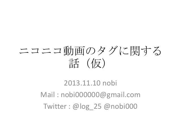 ニコニコ動画のタグに関する 話(仮) 2013.11.10 nobi Mail : nobi000000@gmail.com Twitter : @log_25 @nobi000